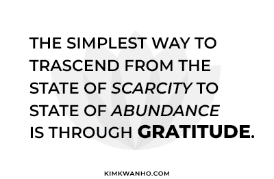 The simplest way to transcend from the state of scarcity to state of abundance is through gratitude.